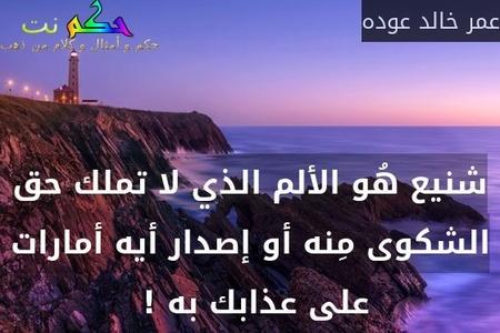 شنيع هُو الألم الذي لا تملك حق الشكوى مِنه أو إصدار أيه أمارات على عذابك به ! -عمر خالد عوده
