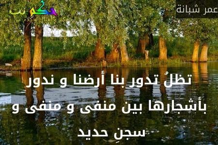 تظلُ تدور بنا أرضنا و ندور بأشجارها بين منفى و منفى و سجنِ حديد -عمر شبانة