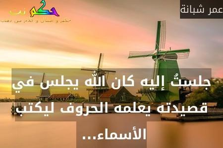 جلستُ إليه كان الله يجلس في قصيدته يعلمه الحروف ليكتب الأسماء... -عمر شبانة