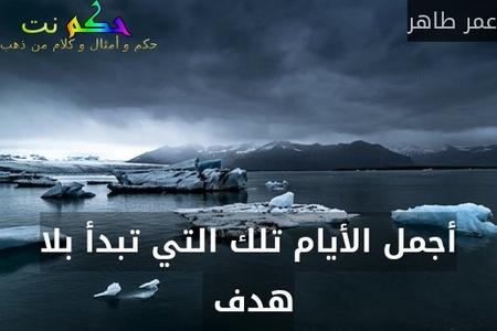 أجمل الأيام تلك التي تبدأ بلا هدف -عمر طاهر