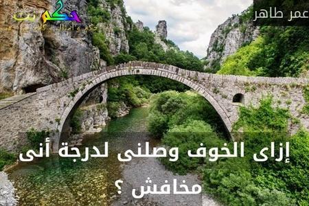 إزاى الخوف وصلنى لدرجة أنى مخافش ؟ -عمر طاهر