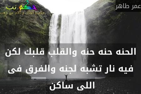 الحنه حنه حنه والقلب قلبك لكن فيه نار تشبه لجنه والفرق فى اللى ساكن -عمر طاهر