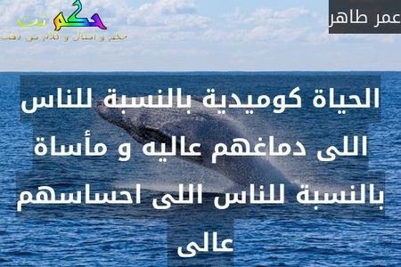 الحياة كوميدية بالنسبة للناس اللى دماغهم عاليه و مأساة بالنسبة للناس اللى احساسهم عالى -عمر طاهر