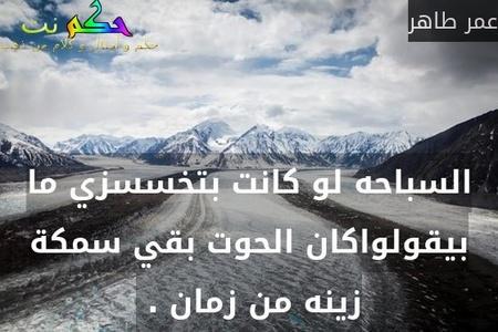 السباحه لو كانت بتخسسزي ما بيقولواكان الحوت بقي سمكة زينه من زمان . -عمر طاهر