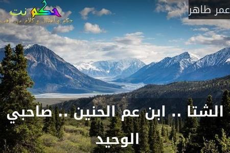 الشتا .. ابن عم الحنين .. صاحبي الوحيد -عمر طاهر