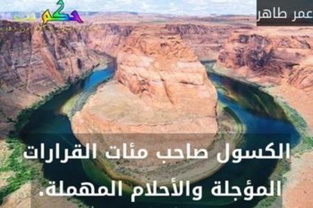 الكسول صاحب مئات القرارات المؤجلة والأحلام المهملة. -عمر طاهر