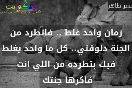 زمان واحد غلط .. فاتطرد من الجنة دلوقتي.. كل ما واحد يغلط فيك بتطرده من اللي إنت فاكرها جنتك -عمر طاهر