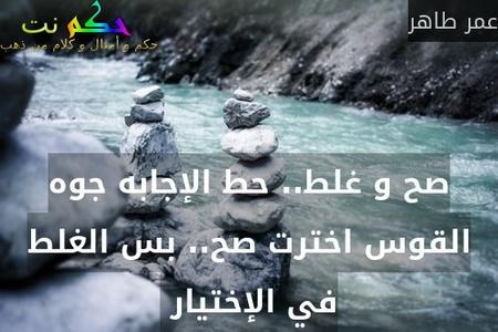 صح و غلط.. حط الإجابه جوه القوس اخترت صح.. بس الغلط في الإختيار -عمر طاهر