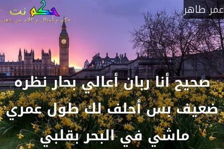 صحيح أنا ربان أعالي بحار نظره ضعيف بس أحلف لك طول عمري ماشي في البحر بقلبي -عمر طاهر