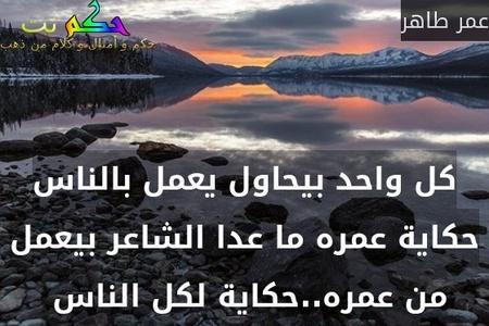 كل واحد بيحاول يعمل بالناس حكاية عمره ما عدا الشاعر بيعمل من عمره..حكاية لكل الناس -عمر طاهر