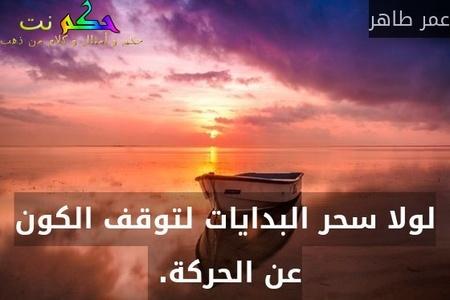 لولا سحر البدايات لتوقف الكون عن الحركة. -عمر طاهر