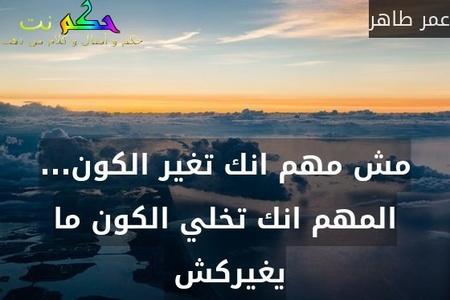 مش مهم انك تغير الكون... المهم انك تخلي الكون ما يغيركش -عمر طاهر