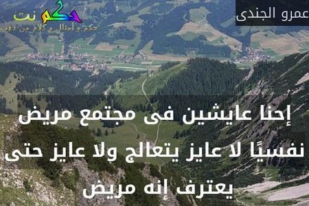 إحنا عايشين فى مجتمع مريض نفسيًا لا عايز يتعالج ولا عايز حتى يعترف إنه مريض -عمرو الجندى