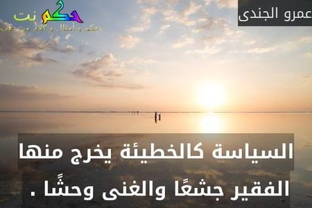 السياسة كالخطيئة يخرج منها الفقير جشعًا والغنى وحشًا . -عمرو الجندى