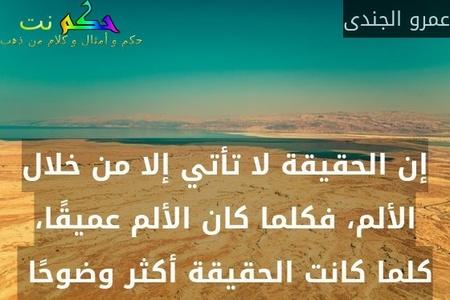 إن الحقيقة لا تأتي إلا من خلال الألم، فكلما كان الألم عميقًا، كلما كانت الحقيقة أكثر وضوحًا -عمرو الجندى