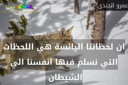 ان لحظاتنا اليائسة هي اللحظات التي نسلم فيها انفسنا الي الشيطان -عمرو الجندى