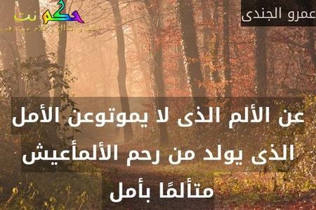 عن الألم الذى لا يموتوعن الأمل الذى يولد من رحم الألمأعيش متألمًا بأمل -عمرو الجندى