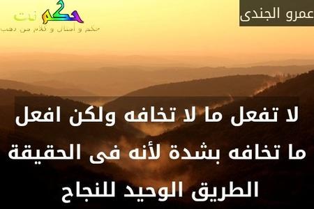 لا تفعل ما لا تخافه ولكن افعل ما تخافه بشدة لأنه فى الحقيقة الطريق الوحيد للنجاح -عمرو الجندى