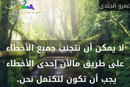 لا يمكن أن نتجنب جميع الأخطاء على طريق مالأن إحدى الأخطاء يجب أن تكون لنكتمل نحن. -عمرو الجندى