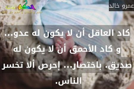 كاد العاقل أن لا يكون له عدو... و كاد الأحمق أن لا يكون له صديق. باختصار... إحرص ألا تخسر الناس. -عمرو خالد