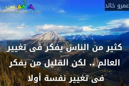 كثير من الناس يفكر فى تغيير العالم .. لكن القليل من يفكر فى تغيير نفسة أولا -عمرو خالد