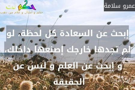 إبحث عن السعادة كل لحظة، لو لم تجدها خارجك إصنعها داخلك، و إبحث عن العلم و ليس عن الحقيقة -عمرو سلامة