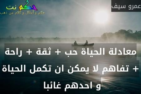معادلة الحياة حب + ثقة + راحة + تفاهم لا يمكن ان تكمل الحياة و احدهم غائبا -عمرو سيف