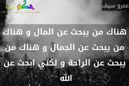 هناك من يبحث عن المال و هناك من يبحث عن الجمال و هناك من يبحث عن الراحة و لكني ابحث عن الله -عمرو سيف