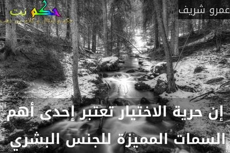 إن حرية الاختيار تعتبر إحدى أهم السمات المميزة للجنس البشري -عمرو شريف