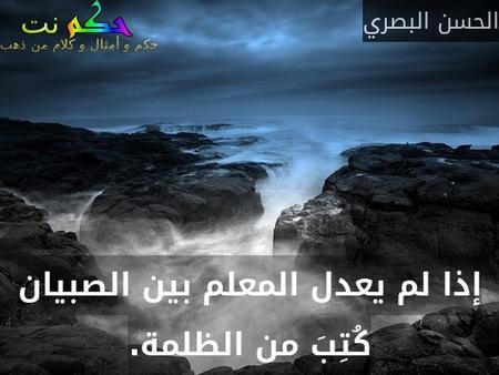 إذا لم يعدل المعلم بين الصبيان كُتِبَ من الظلمة.-الحسن البصري