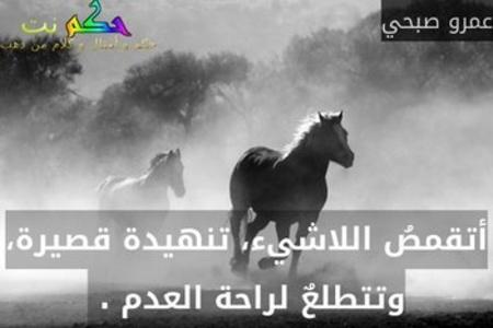أتقمصُ اللاشيء، تنهيدة قصيرة، وتتطلعٌ لراحة العدم . -عمرو صبحي