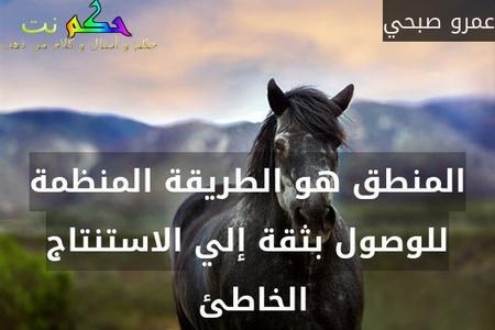 المنطق هو الطريقة المنظمة للوصول بثقة إلي الاستنتاج الخاطئ -عمرو صبحي