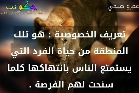 تعريف الخصوصية : هو تلك المنطقة من حياة الفرد التي يستمتع الناس بانتهاكها كلما سنحت لهم الفرصة . -عمرو صبحي