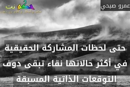 حتى لحظات المشاركة الحقيقية في أكثر حالاتها نقاء تبقى دوف التوقعات الذاتية المسبقة -عمرو صبحي