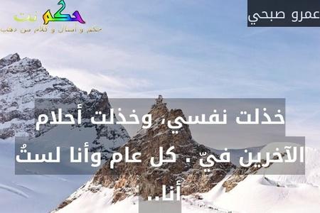 خذلت نفسي، وخذلت أحلام الآخرين فيّ . كل عام وأنا لستُ أنا.. -عمرو صبحي