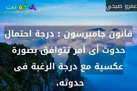 قانون جامبرسون : درجة احتمال حدوث أى أمر تتوافق بصورة عكسية مع درجة الرغبة فى حدوثه. -عمرو صبحي