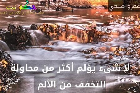 لا شىء يؤلم أكثر من محاولة التخفف من الألم -عمرو صبحي
