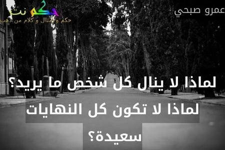 لماذا لا ينال كل شخص ما يريد؟ لماذا لا تكون كل النهايات سعيدة؟ -عمرو صبحي