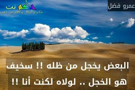 البعض يخجل من ظله !! سخيف هو الخجل .. لولاه لكنت أنا !! -عمرو فضل