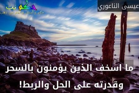 ما اسخف الذين يؤمنون بالسحر وقدرته على الحل والربط! -عيسى الناعوري
