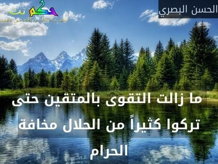 ما زالت التقوى بالمتقين حتى تركوا كثيراً من الحلال مخافة الحرام-الحسن البصري