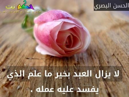 لا يزال العبد بخير ما علم الذي يفسد عليه عمله .-الحسن البصري