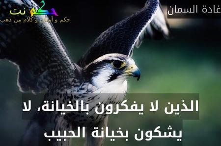 الذين لا يفكرون بالخيانة، لا يشكون بخيانة الحبيب -غادة السمان