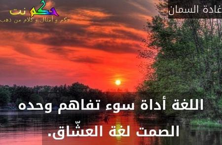 اللغة أداة سوء تفاهم وحده الصمت لغة العشّاق. -غادة السمان