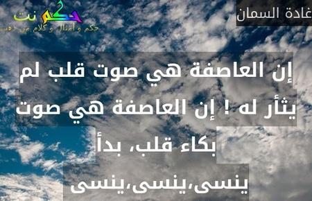 إن العاصفة هي صوت قلب لم يثأر له ! إن العاصفة هي صوت بكاء قلب، بدأ ينسى،ينسى،ينسى -غادة السمان