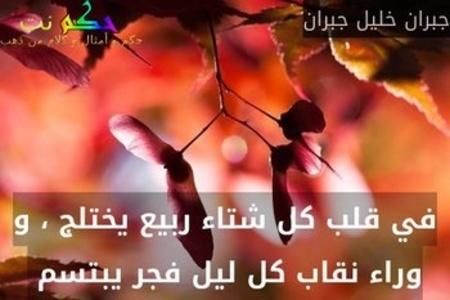 في قلب كل شتاء ربيع يختلج ، و وراء نقاب كل ليل فجر يبتسم -جبران خليل جبران