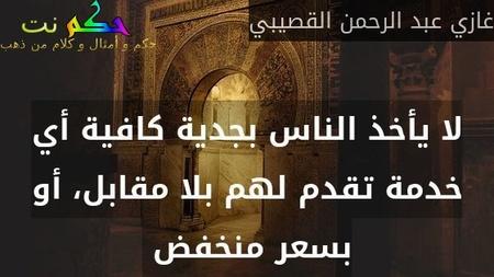 لا يأخذ الناس بجدية كافية أي خدمة تقدم لهم بلا مقابل، أو بسعر منخفض -غازي عبد الرحمن القصيبي