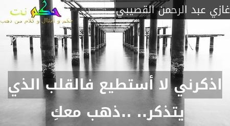 اذكرني لا أستطيع فالقلب الذي يتذكر.. ..ذهب معكِ -غازي عبد الرحمن القصيبي