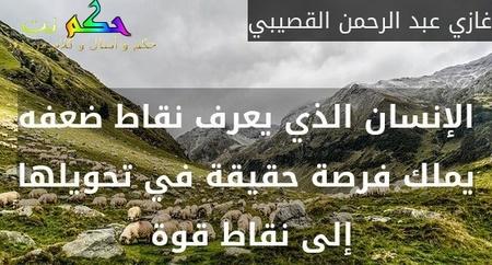 الإنسان الذي يعرف نقاط ضعفه يملك فرصة حقيقة في تحويلها إلى نقاط قوة -غازي عبد الرحمن القصيبي