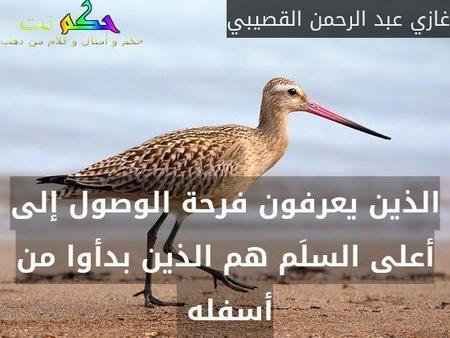 الذين يعرفون فرحة الوصول إلى أعلى السلَم هم الذين بدأوا من أسفله -غازي عبد الرحمن القصيبي